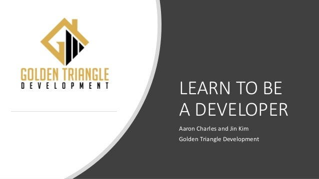 LEARN TO BE A DEVELOPER Aaron Charles and Jin Kim Golden Triangle Development