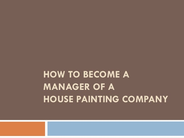 HOW TO BECOME AMANAGER OF AHOUSE PAINTING COMPANY