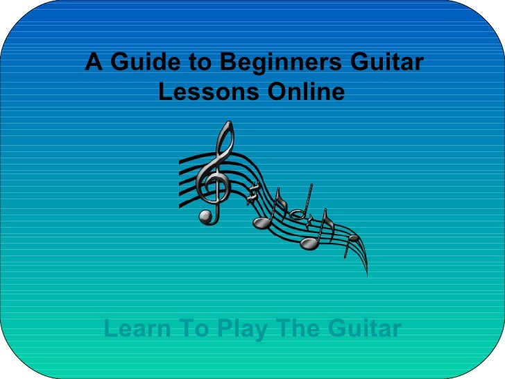 A Guide to Beginners Guitar Lessons Online   Learn To Play The Guitar