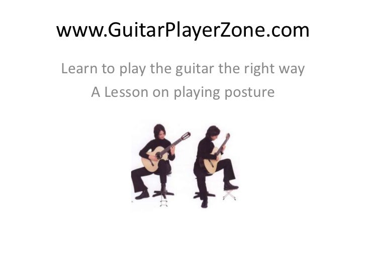 www.GuitarPlayerZone.com<br />Learn to play the guitar the right way<br />A Lesson on playing posture<br />
