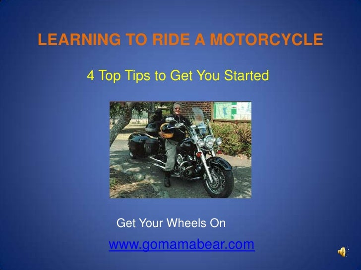LEARNING TO RIDE A MOTORCYCLE<br /> 4 Top Tips to Get You Started<br />Get Your Wheels On<br />www.gomamabear.com<br />