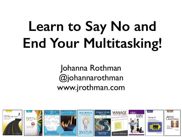 Learn to Say No and End Your Multitasking! Johanna Rothman @johannarothman www.jrothman.com