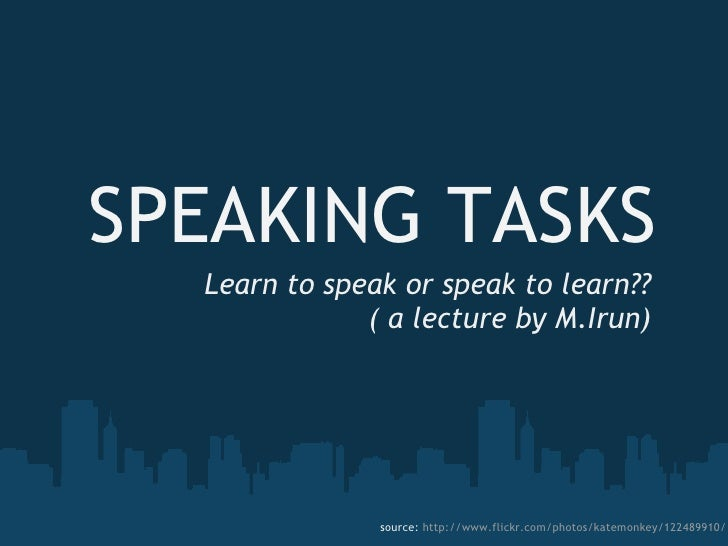 SPEAKING TASKS Learn to speak or speak to learn?? ( a lecture by M.Irun) source:  http://www.flickr.com/photos/katemonkey/...