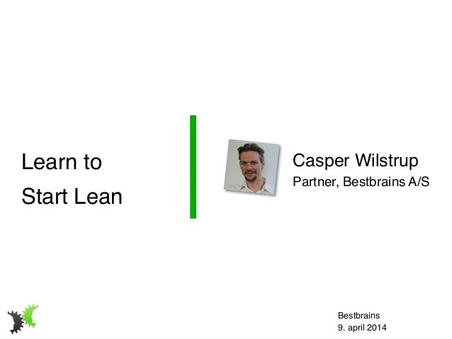 Casper Wilstrup! Partner, Bestbrains A/S Learn to! Start Lean Bestbrains! 9. april 2014