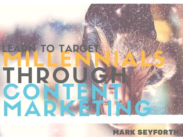 MARK SEYFORTH MILLENNIALS THROUGH CONTENT MARKETING LEARN TO TARGET