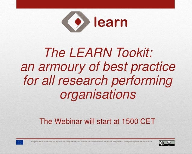 The LEARN Tookit: an armoury of best practice for all research performing organisations The Webinar will start at 1500 CET...