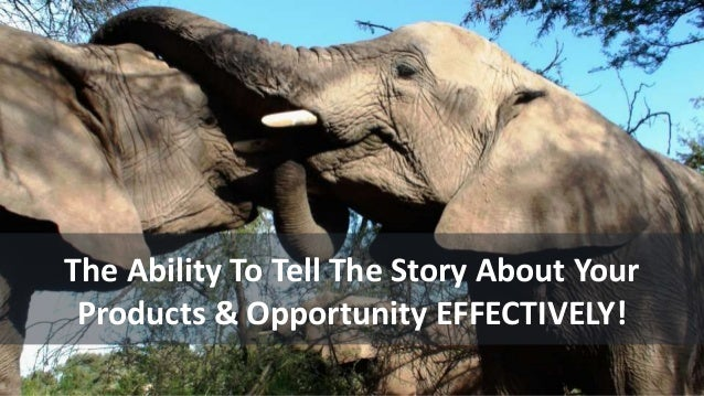 The Ability To Tell The Story About Your Products & Opportunity EFFECTIVELY!