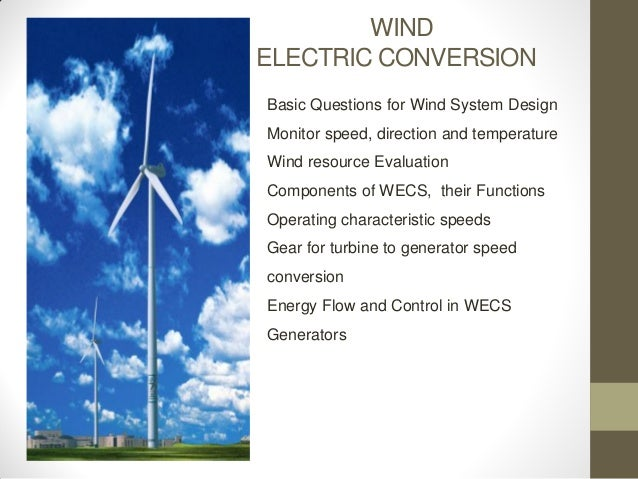 WIND ELECTRIC CONVERSION Basic Questions for Wind System Design  Monitor speed, direction and temperature Wind resource Ev...