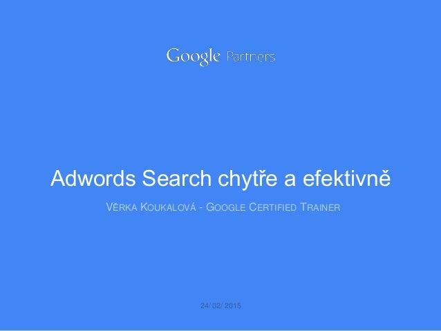 VĚRKA KOUKALOVÁ - GOOGLE CERTIFIED TRAINER 24/ 02/ 2015 Adwords Search chytře a efektivně