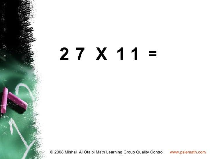 2 7 X 11 =© 2008 Mishal Al Otaibi Math Learning Group Quality Control   www.pslemath.com