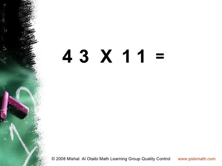 4 3 X 11 =© 2008 Mishal Al Otaibi Math Learning Group Quality Control   www.pslemath.com