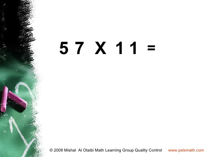 5 7 X 11 =© 2008 Mishal Al Otaibi Math Learning Group Quality Control   www.pslemath.com
