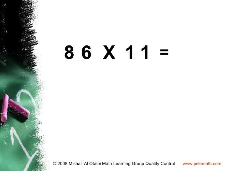 8 6 X 11 =© 2008 Mishal Al Otaibi Math Learning Group Quality Control   www.pslemath.com