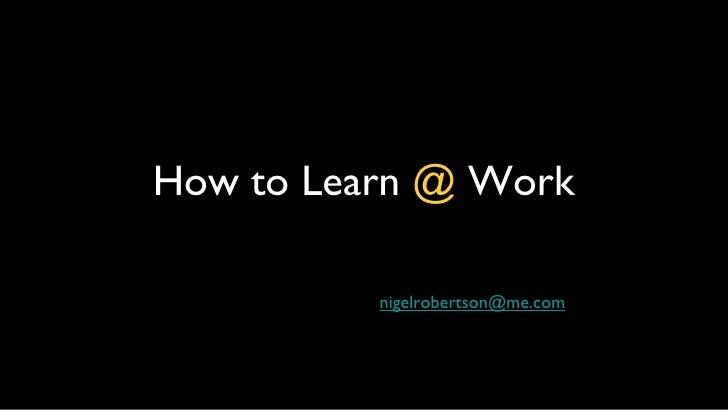 How to Learn  @  Work <ul><li>[email_address] </li></ul>