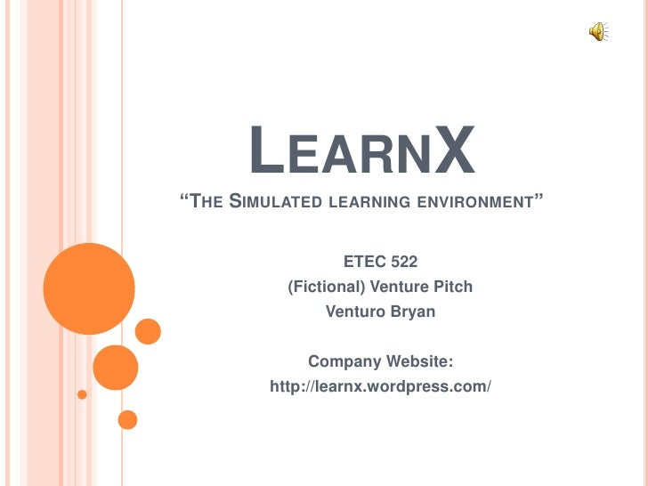 "LearnX ""The Simulated learning environment""<br />ETEC 522<br />(Fictional) Venture Pitch<br />Venturo Bryan<br />Company W..."