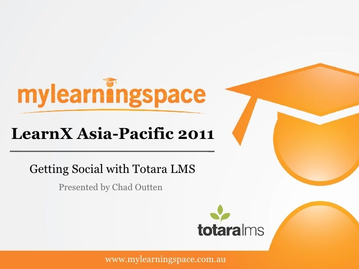 LearnX Asia-Pacific 2011  Getting Social with Totara LMS       Presented by Chad Outten                 www.mylearningspac...
