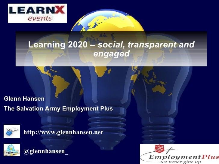 Learning 2020 –  social, transparent and engaged <ul><li>Glenn Hansen </li></ul><ul><li>The Salvation Army Employment Plus...