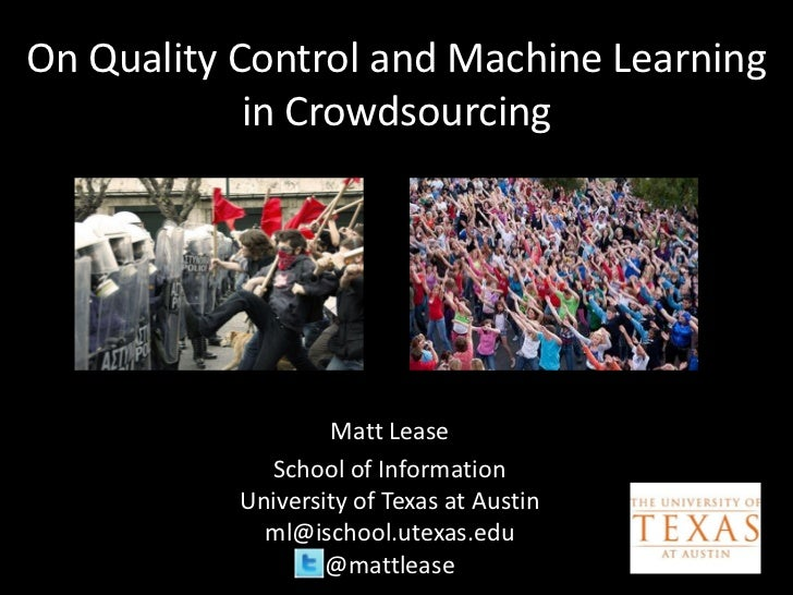 On Quality Control and Machine Learning            in Crowdsourcing                   Matt Lease             School of Inf...