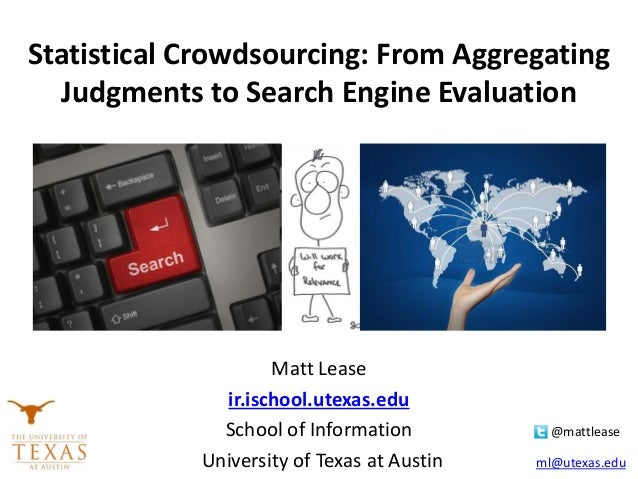 Statistical Crowdsourcing: From Aggregating Judgments to Search Engine Evaluation Matt Lease ir.ischool.utexas.edu School ...