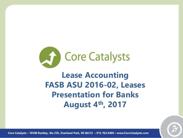 Lease Accounting FASB ASU 2016-02, Leases Presentation for Banks August 4th, 2017 Core Catalysts • 10500 Barkley, Ste 225,...