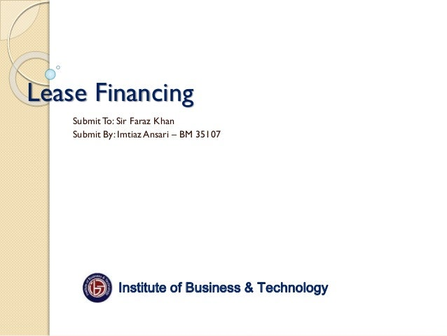 Lease Financing Submit To: Sir Faraz Khan Submit By: Imtiaz Ansari – BM 35107  Institute of Business & Technology