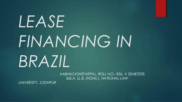 LEASE FINANCING IN BRAZIL- AABHAS KSHETARPAL, ROLL NO.: 856, V SEMESTER, B.B.A. LL.B. (HONS.), NATIONAL LAW UNIVERSITY, JO...