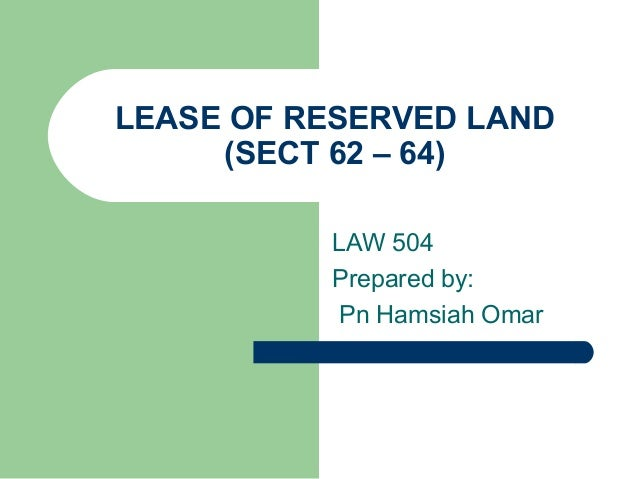 LEASE OF RESERVED LAND     (SECT 62 – 64)          LAW 504          Prepared by:           Pn Hamsiah Omar