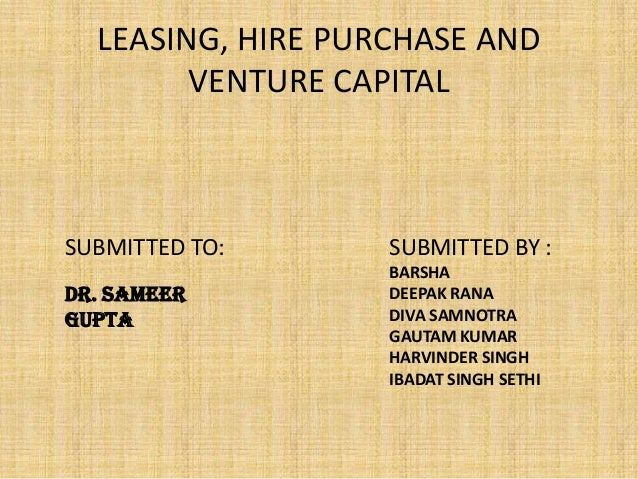 LEASING, HIRE PURCHASE AND        VENTURE CAPITALSUBMITTED TO:      SUBMITTED BY :                   BARSHADr. SAMEER     ...