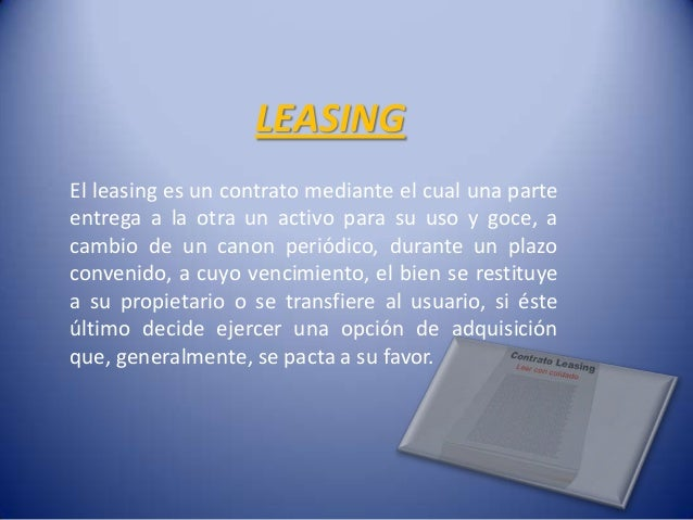 LEASINGEl leasing es un contrato mediante el cual una parteentrega a la otra un activo para su uso y goce, acambio de un c...