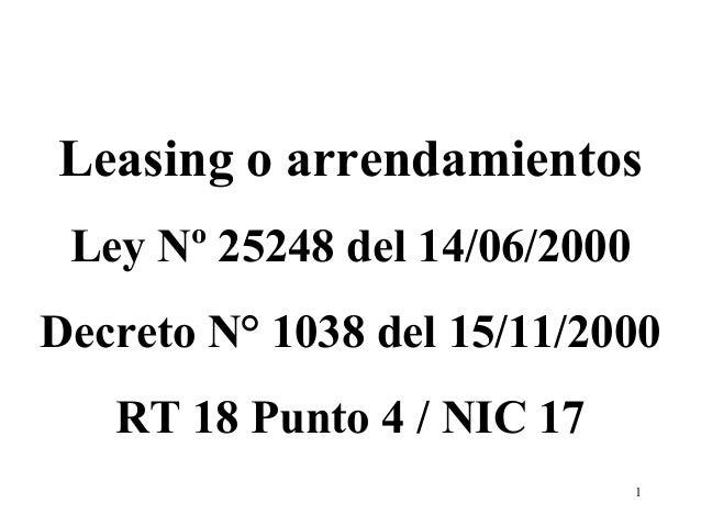 1 Leasing o arrendamientos Ley Nº 25248 del 14/06/2000 Decreto N° 1038 del 15/11/2000 RT 18 Punto 4 / NIC 17