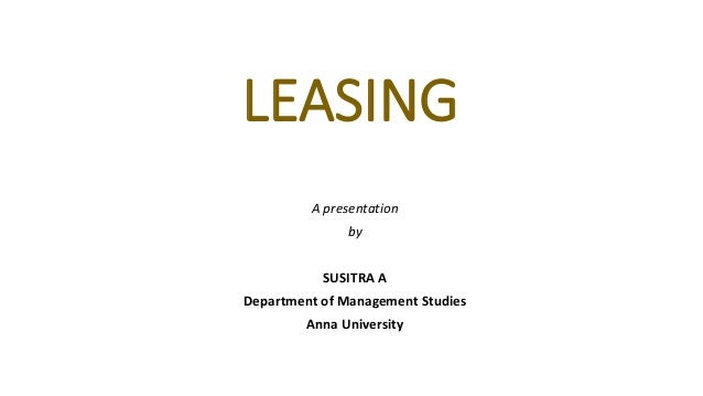 LEASING A presentation by SUSITRA A Department of Management Studies Anna University