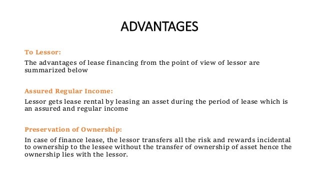 ADVANTAGES To Lessor: The advantages of lease financing from the point of view of lessor are summarized below Assured Regu...