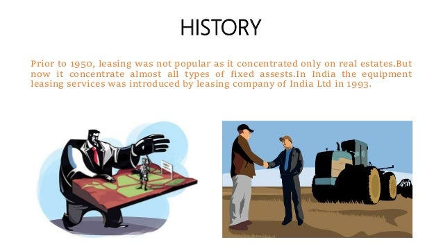 HISTORY Prior to 1950, leasing was not popular as it concentrated only on real estates.But now it concentrate almost all t...