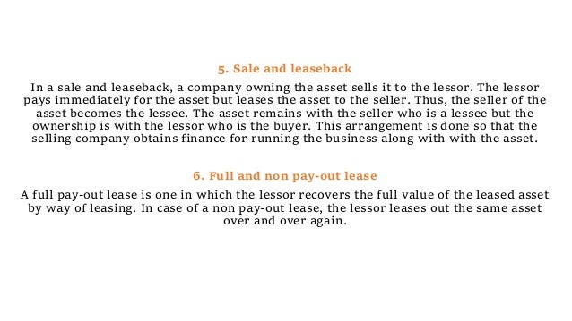 5. Sale and leaseback In a sale and leaseback, a company owning the asset sells it to the lessor. The lessor pays immediat...
