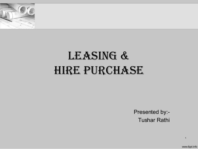 Leasing & Hire PurcHase Presented by:- Tushar Rathi 1