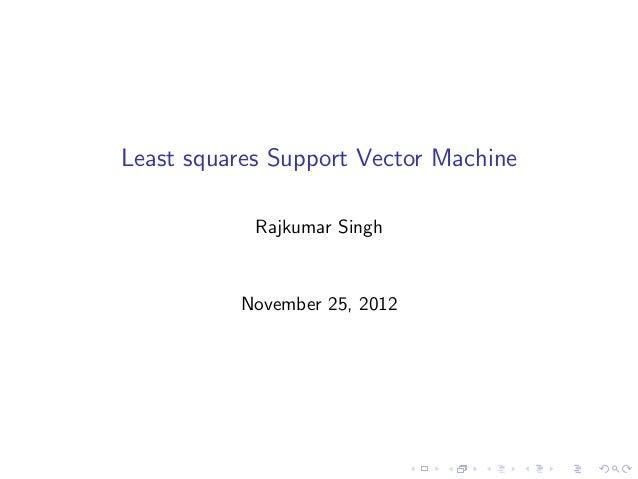 Least squares Support Vector Machine            Rajkumar Singh          November 25, 2012