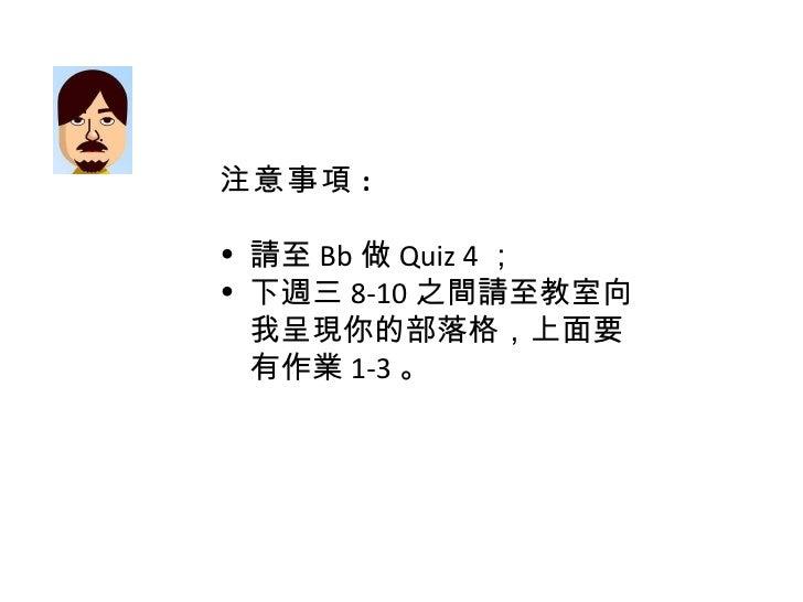 <ul><li>注意事項 : </li></ul><ul><li>請至 Bb 做 Quiz 4 ; </li></ul><ul><li>下週三 8-10 之間請至教室向我呈現你的部落格,上面要有作業 1-3 。 </li></ul>