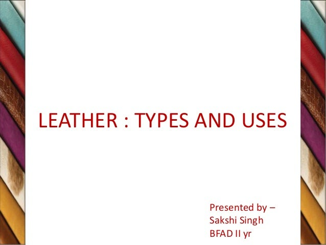 LEATHER : TYPES AND USES Presented by – Sakshi Singh BFAD II yr