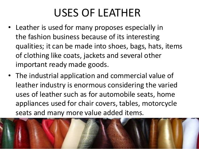 USES OF LEATHER • Leather is used for many proposes especially in the fashion business because of its interesting qualitie...