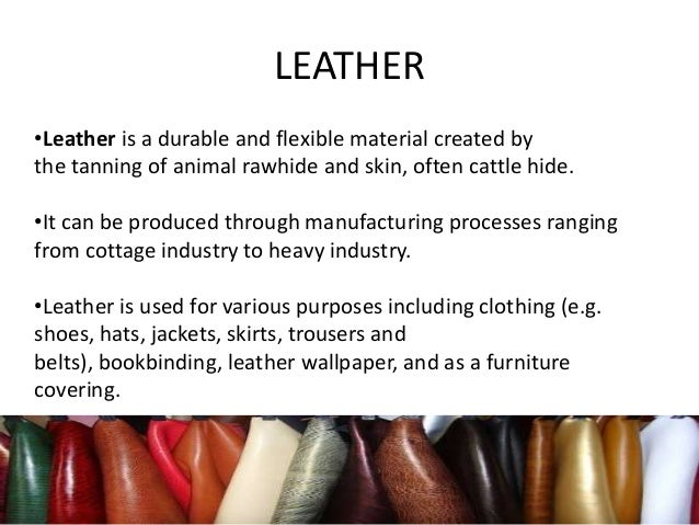 LEATHER •Leather is a durable and flexible material created by the tanning of animal rawhide and skin, often cattle hide. ...