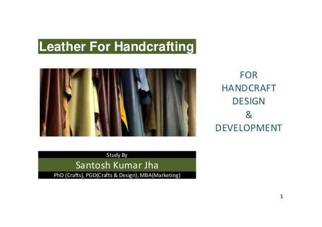 1 Leather For Handcrafting Study By Santosh Kumar Jha PhD (Crafts), PGD(Crafts & Design), MBA(Marketing) FOR HANDCRAFT DES...