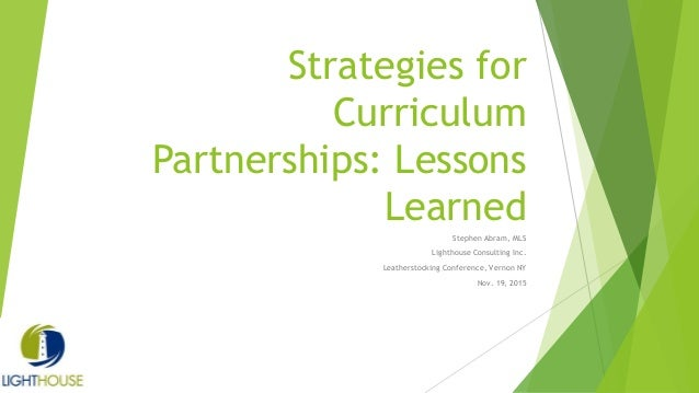 Strategies for Curriculum Partnerships: Lessons Learned Stephen Abram, MLS Lighthouse Consulting Inc. Leatherstocking Conf...