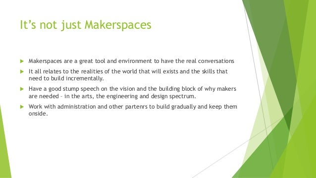 It's not just Makerspaces  Makerspaces are a great tool and environment to have the real conversations  It all relates t...