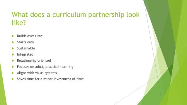 What does a curriculum partnership look like?  Builds over time  Starts easy  Sustainable  Integrated  Relationship-o...