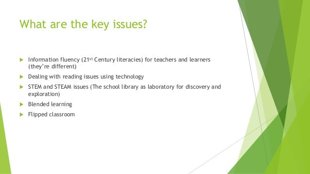 What are the key issues?  Information fluency (21st Century literacies) for teachers and learners (they're different)  D...