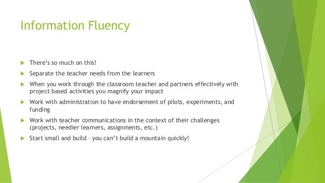 Information Fluency  There's so much on this!  Separate the teacher needs from the learners  When you work through the ...