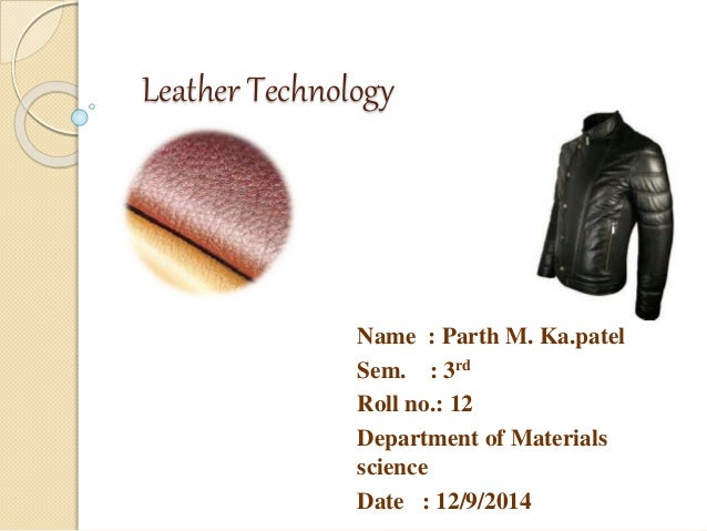 Leather Technology  Name : Parth M. Ka.patel  Sem. : 3rd  Roll no.: 12  Department of Materials  science  Date : 12/9/2014