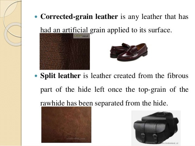  Corrected-grain leather is any leather that has  had an artificial grain applied to its surface.   Split leather is lea...
