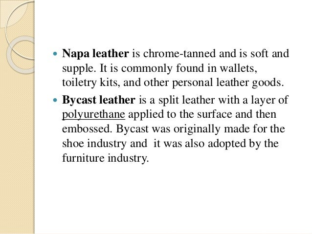  Napa leather is chrome-tanned and is soft and  supple. It is commonly found in wallets,  toiletry kits, and other person...