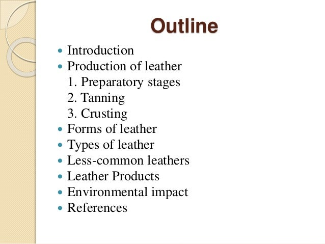 Outline   Introduction   Production of leather  1. Preparatory stages  2. Tanning  3. Crusting   Forms of leather   Ty...
